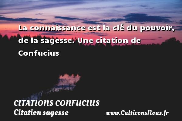La connaissance est la clé du pouvoir, de la sagesse.  Une  citation  de Confucius CITATIONS CONFUCIUS - Citation sagesse