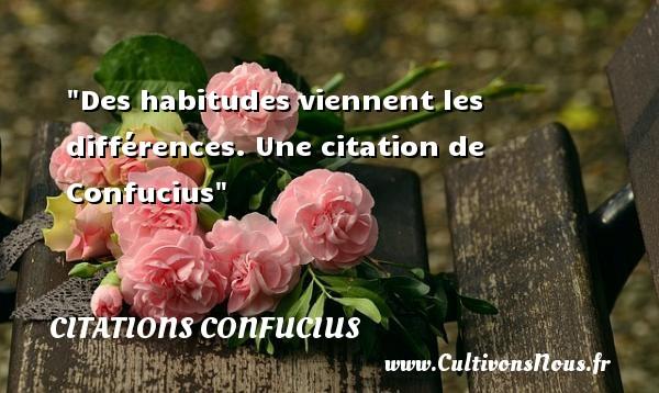 Des habitudes viennent les différences.  Une  citation  de Confucius CITATIONS CONFUCIUS