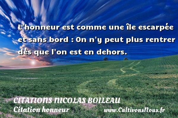 Citations Nicolas Boileau - Citation honneur - L honneur est comme une île escarpée et sans bord :On n y peut plus rentrer dès que l on est en dehors.   Une citation de Nicolas Boileau CITATIONS NICOLAS BOILEAU