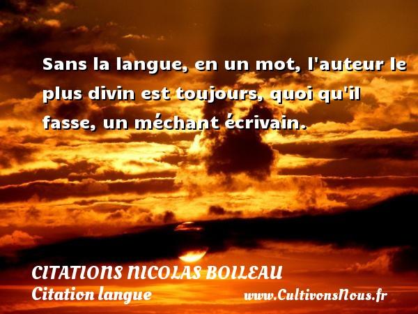 Citations Nicolas Boileau - Citation langue - Sans la langue, en un mot, l auteur le plus divin est toujours, quoi qu il fasse, un méchant écrivain.   Une citation de Nicolas Boileau CITATIONS NICOLAS BOILEAU