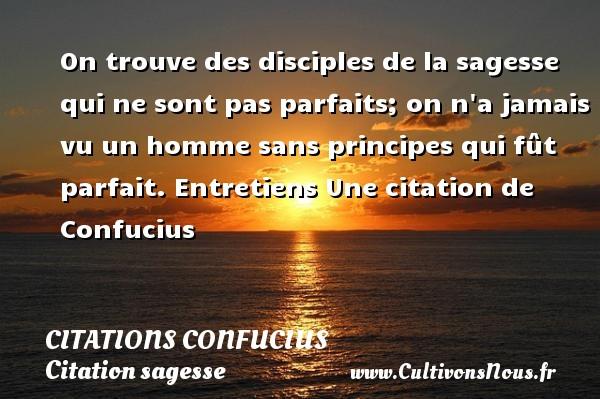 Citations Confucius - Citation sagesse - On trouve des disciples de la sagesse qui ne sont pas parfaits; on n a jamais vu un homme sans principes qui fût parfait.  Entretiens  Une  citation  de Confucius CITATIONS CONFUCIUS
