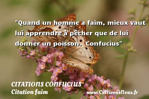 Quand un homme a faim, mieux vaut lui apprendre à pêcher que de lui donner un poisson.   Confucius   Une citation sur la faim CITATIONS CONFUCIUS - Citation faim