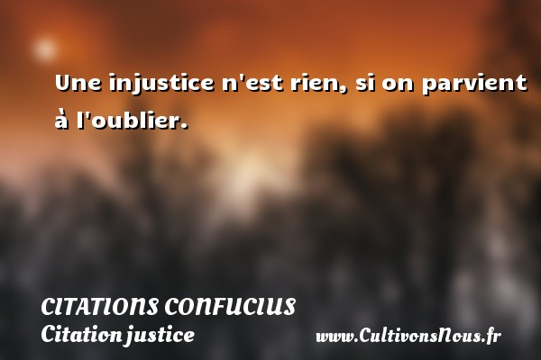 Une injustice n est rien, si on parvient à l oublier.   Une citation de Confucius CITATIONS CONFUCIUS - Citation justice