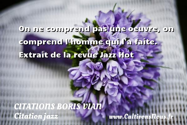 Citations - Citations Boris Vian - Citation jazz - On ne comprend pas une oeuvre, on comprend l homme qui l a faite.  Extrait de la revue Jazz Hot   Une citation de Boris Vian CITATIONS BORIS VIAN