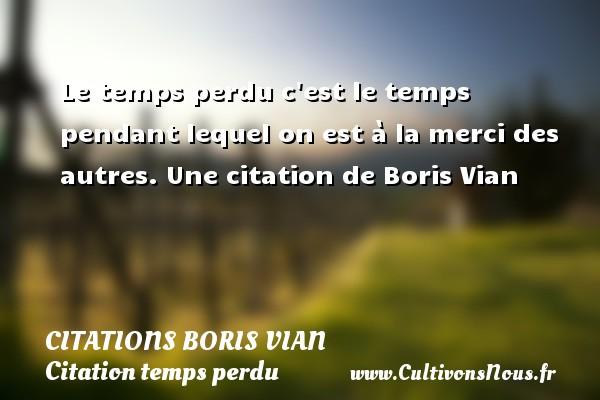 Le Temps Perdu C Est Le Citations Citations Boris Vian
