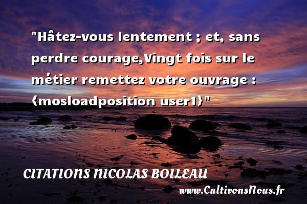 Citations Nicolas Boileau - Citation courage - Hâtez-vous lentement ; et, sans perdre courage,Vingt fois sur le métier remettez votre ouvrage.   Nicolas Boileau   Une citation sur le courage   CITATIONS NICOLAS BOILEAU