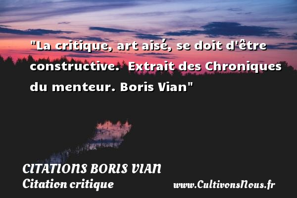 Citations - Citations Boris Vian - Citation critique - La critique, art aisé, se doit d être constructive.   Extrait des Chroniques du menteur. Boris Vian   Une citation sur la critique CITATIONS BORIS VIAN