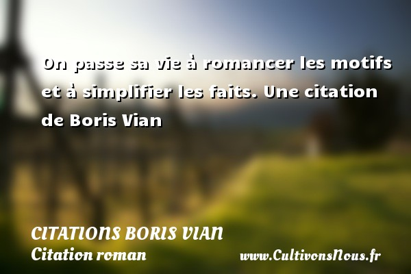 On passe sa vie à romancer les motifs et à simplifier les faits.  Une  citation  de Boris Vian CITATIONS BORIS VIAN - Citation roman