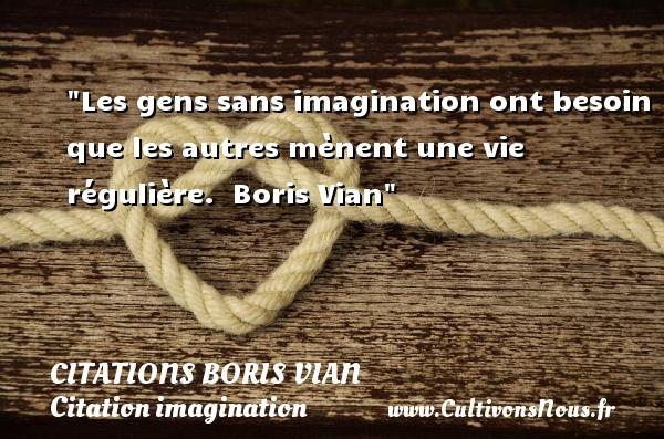 Les gens sans imagination ont besoin que les autres mènent une vie régulière.   Boris Vian   Une citation sur l imagination CITATIONS BORIS VIAN - Citation imagination