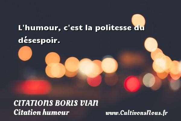 Citations - Citations Boris Vian - Citation humour - L humour, c est la politesse du désespoir.   Une citation de Boris Vian CITATIONS BORIS VIAN
