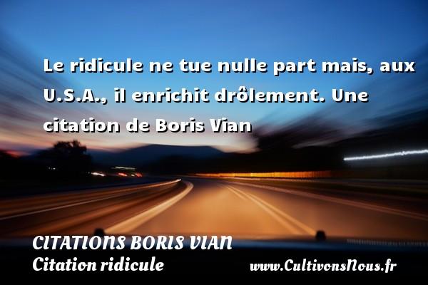 Le ridicule ne tue nulle part mais, aux U.S.A., il enrichit drôlement.  Une  citation  de Boris Vian CITATIONS BORIS VIAN - Citation ridicule