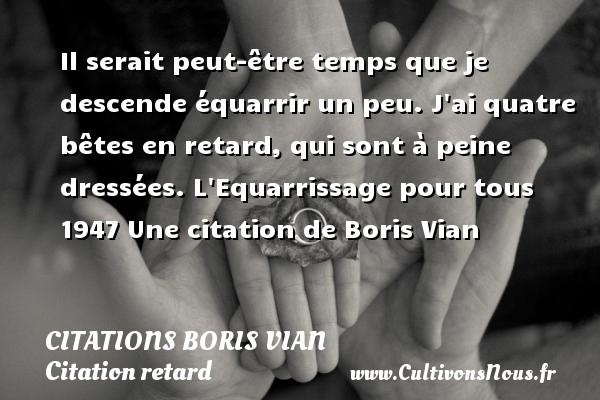 Citations - Citations Boris Vian - Citation retard - Il serait peut-être temps que je descende équarrir un peu. J ai quatre bêtes en retard, qui sont à peine dressées.  L Equarrissage pour tous 1947  Une  citation  de Boris Vian CITATIONS BORIS VIAN