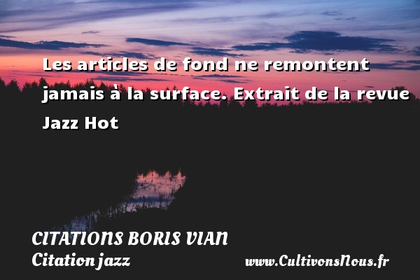 Les articles de fond ne remontent jamais à la surface.  Extrait de la revue Jazz Hot   Une citation de Boris Vian CITATIONS BORIS VIAN - Citation jazz