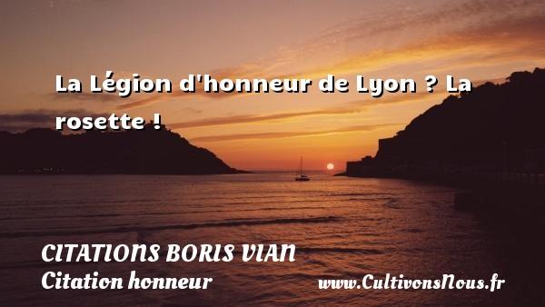 La Légion d honneur de Lyon ? La rosette !   Une citation de Boris Vian CITATIONS BORIS VIAN - Citation honneur