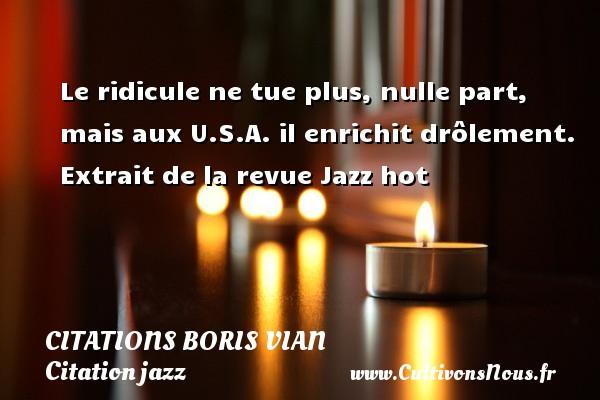 Citations - Citations Boris Vian - Citation jazz - Le ridicule ne tue plus, nulle part, mais aux U.S.A. il enrichit drôlement.  Extrait de la revue Jazz hot   Une citation de Boris Vian CITATIONS BORIS VIAN