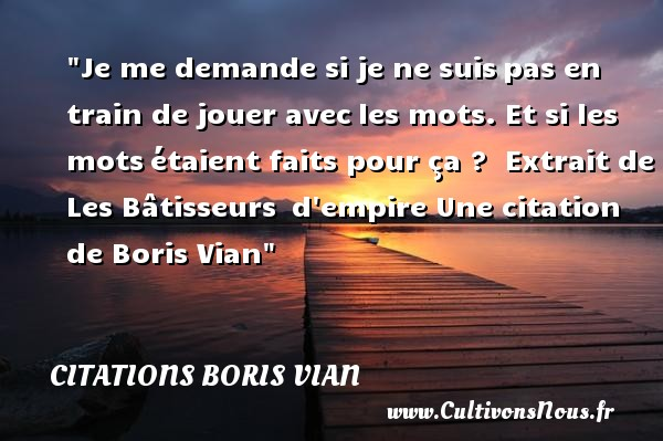 Citations - Citations Boris Vian - Citation jouer - Je me demande si je ne suispas en train de jouer avecles mots. Et si les motsétaient faits pour ça ?   Extrait de Les Bâtisseurs d empire  Une  citation  de Boris Vian CITATIONS BORIS VIAN