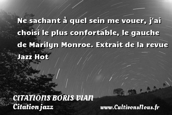 Ne sachant à quel sein me vouer, j ai choisi le plus confortable, le gauche de Marilyn Monroe.  Extrait de la revue Jazz Hot   Une citation de Boris Vian CITATIONS BORIS VIAN - Citation jazz