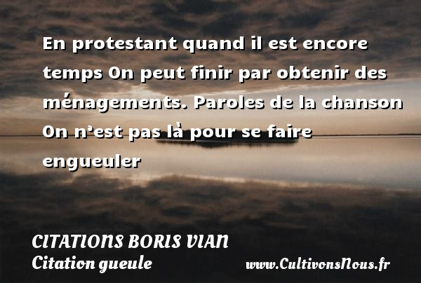 Citations - Citations Boris Vian - Citation gueule - En protestant quand il est encore temps On peut finir par obtenir des ménagements. Paroles de la chanson On n'est pas là pour se faire engueuler   Une citation de Boris Vian CITATIONS BORIS VIAN