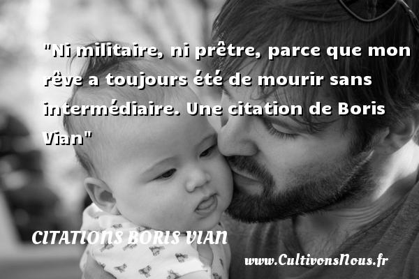 Ni militaire, ni prêtre, parce que mon rêve a toujours été de mourir sans intermédiaire.  Une  citation  de Boris Vian CITATIONS BORIS VIAN - Citation militaire