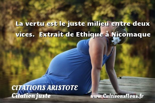 La vertu est le juste milieu entre deux vices.   Extrait de Ethique à Nicomaque   Une citation de Aristote CITATIONS ARISTOTE - Citation juste