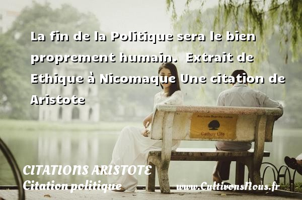 La fin de la Politique sera le bien proprement humain.   Extrait de Ethique à Nicomaque  Une  citation  de Aristote CITATIONS ARISTOTE - Citation politique