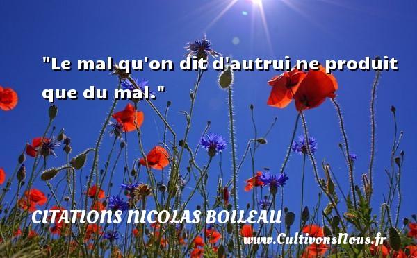 Citations Nicolas Boileau - Le mal qu on dit d autrui ne produit que du mal.  Une citation de Nicolas Boileau CITATIONS NICOLAS BOILEAU