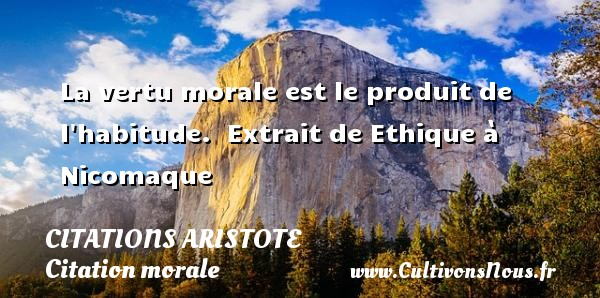 Citations - Citations Aristote - Citation morale - La vertu morale est le produit de l habitude.   Extrait de Ethique à Nicomaque   Une citation de Aristote CITATIONS ARISTOTE