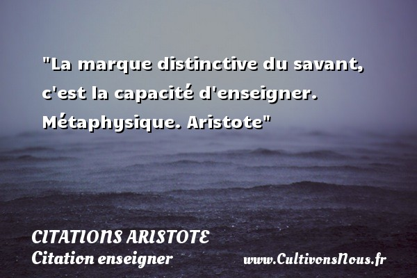Citations - Citations Aristote - Citation enseigner - La marque distinctive du savant, c est la capacité d enseigner.  Métaphysique. Aristote   Une citation sur enseigner CITATIONS ARISTOTE