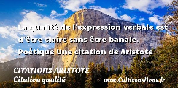 Citations - Citations Aristote - Citation qualité - La qualité de l expression verbale est d être claire sans être banale.  Poétique  Une  citation  de Aristote CITATIONS ARISTOTE