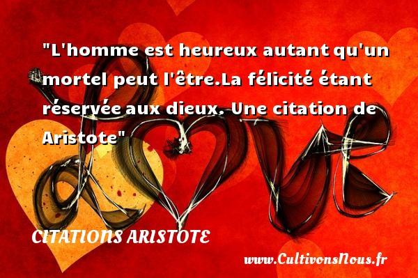Citations - Citations Aristote - Citation félicité - L homme est heureux autantqu un mortel peut l être.La félicité étant réservéeaux dieux.  Une  citation  de Aristote CITATIONS ARISTOTE