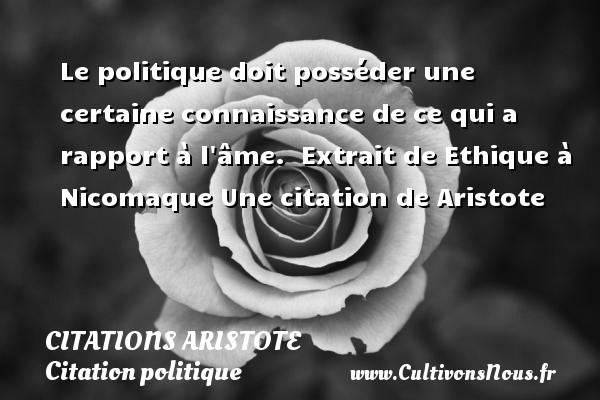 Citations - Citations Aristote - Citation politique - Le politique doit posséder une certaine connaissance de ce qui a rapport à l âme.   Extrait de Ethique à Nicomaque  Une  citation  de Aristote CITATIONS ARISTOTE