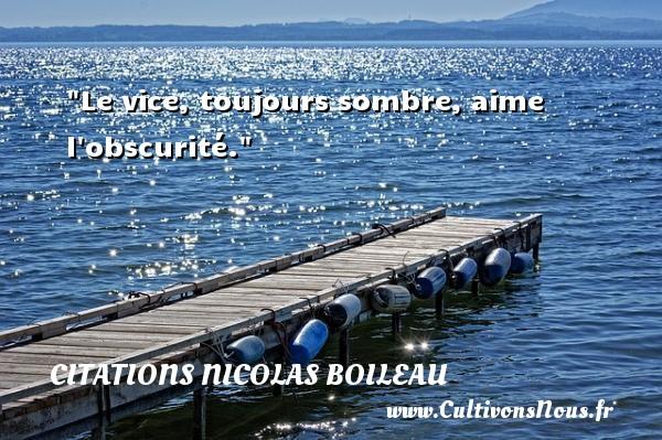 Citations Nicolas Boileau - Le vice, toujours sombre, aime l obscurité.  Une citation de Nicolas Boileau CITATIONS NICOLAS BOILEAU