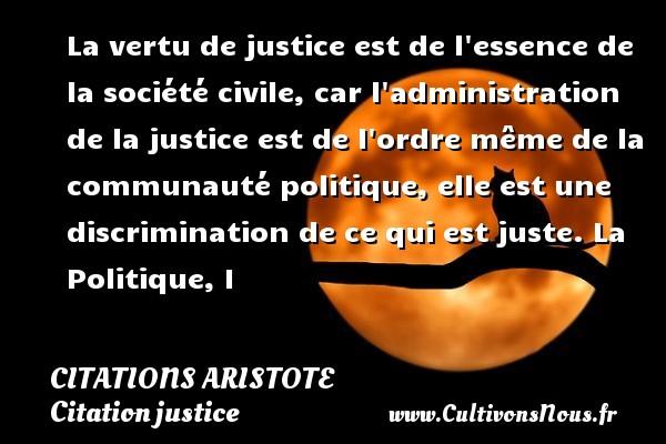 Citations - Citations Aristote - Citation justice - La vertu de justice est de l essence de la société civile, car l administration de la justice est de l ordre même de la communauté politique, elle est une discrimination de ce qui est juste.  La Politique, I   Une citation de Aristote CITATIONS ARISTOTE