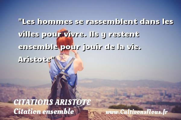 Citations - Citations Aristote - Citation ensemble - Citation vivre ensemble - Les hommes se rassemblent dans les villes pour vivre. Ils y restent ensemble pour jouir de la vie.   Aristote   Une citation sur ensemble CITATIONS ARISTOTE