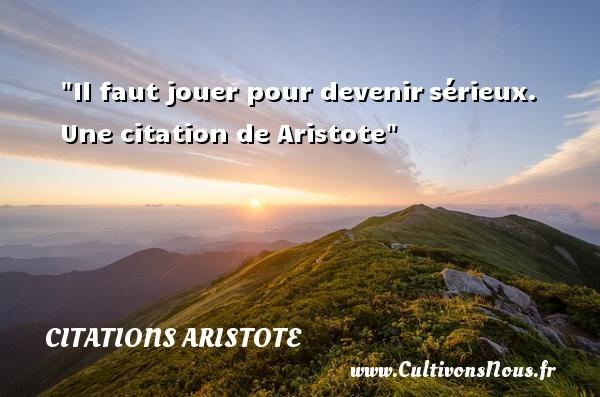 Citations - Citations Aristote - Citation jouer - Il faut jouer pour devenirsérieux.  Une  citation  de Aristote CITATIONS ARISTOTE
