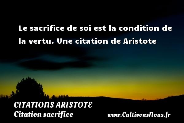 Citations - Citations Aristote - Citation sacrifice - Le sacrifice de soi est la condition de la vertu.  Une  citation  de Aristote CITATIONS ARISTOTE