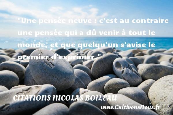 Citations Nicolas Boileau - Une pensée neuve : c est au contraire une pensée qui a dû venir à tout le monde, et que quelqu un s avise le premier d exprimer.  Une citation de Nicolas Boileau CITATIONS NICOLAS BOILEAU