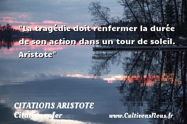 La tragédie doit renfermer la durée de son action dans un tour de soleil.   Aristote   Une citation sur l enfer CITATIONS ARISTOTE - Citation enfer
