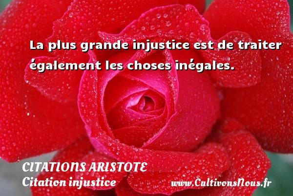 La plus grande injustice est de traiter également les choses inégales.   Une citation de Aristote CITATIONS ARISTOTE - Citation injustice - Citation justice
