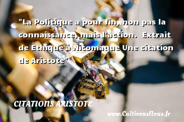 La Politique a pour fin, non pas la connaissance, mais l action.   Extrait de Ethique à Nicomaque Une  citation  de Aristote CITATIONS ARISTOTE - Citation politique