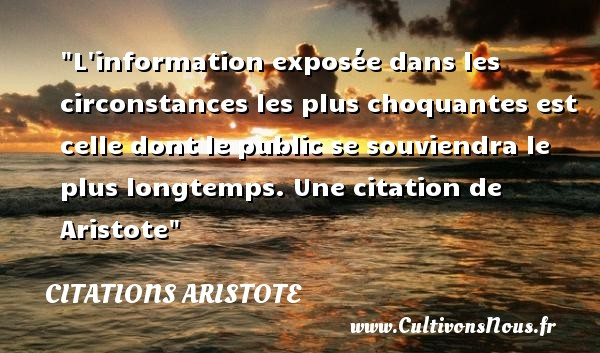 Citations - Citations Aristote - Citation information - L information exposée dans les circonstances les plus choquantes est celle dont le public se souviendra le plus longtemps.  Une  citation  de Aristote CITATIONS ARISTOTE