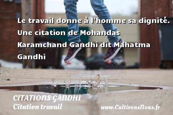 Le travail donne à l homme sa dignité.  Une  citation  de Mohandas Karamchand Gandhi dit Mahatma Gandhi CITATIONS GANDHI - Citation travail