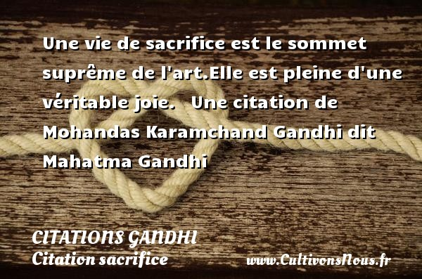 Une vie de sacrifice est le sommet suprême de l art.Elle est pleine d une véritable joie.     Une  citation  de Mohandas Karamchand Gandhi dit Mahatma Gandhi CITATIONS GANDHI - Citation sacrifice