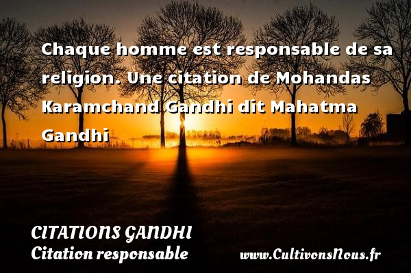 Chaque homme est responsable de sa religion.  Une  citation  de Mohandas Karamchand Gandhi dit Mahatma Gandhi CITATIONS GANDHI - Citation responsable