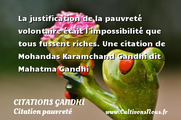 Citations Gandhi - Citation pauvreté - La justification de la pauvreté volontaire était l impossibilité que tous fussent riches.  Une  citation  de Mohandas Karamchand Gandhi dit Mahatma Gandhi CITATIONS GANDHI