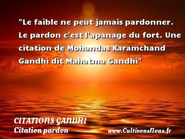 Le faible ne peut jamaispardonner. Le pardon c estl apanage du fort.  Une  citation  de Mohandas Karamchand Gandhi dit Mahatma Gandhi CITATIONS GANDHI - Citation pardon