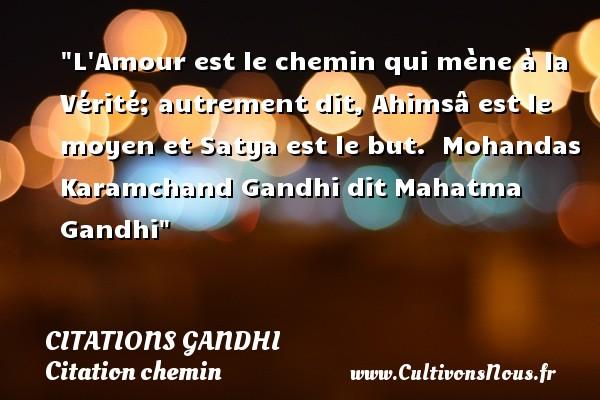 L Amour est le chemin qui mène à la Vérité; autrement dit, Ahimsâ est le moyen et Satya est le but.   Mohandas Karamchand Gandhi dit Mahatma Gandhi   Une citation sur le chemin CITATIONS GANDHI - Citation chemin