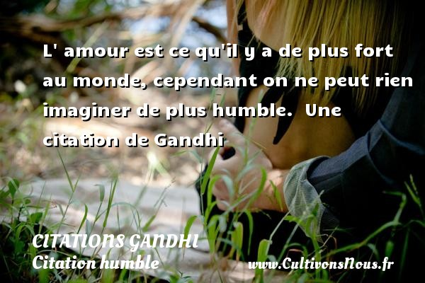 Citations Gandhi - Citation humble - L  amour est ce qu il y a de plus fort au monde, cependant on ne peut rien imaginer de plus humble.   Une  citation  de Gandhi CITATIONS GANDHI