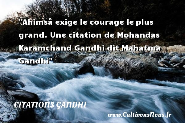 Citations Gandhi - Citation courage - Ahimsâ exige le courage le plus grand.   Mohandas Karamchand Gandhi dit Mahatma Gandhi   Une citation sur le courage CITATIONS GANDHI