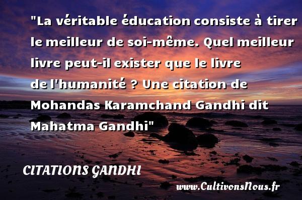 Citations Gandhi - Citation éducation - La véritable éducationconsiste à tirer lemeilleur de soi-même. Quelmeilleur livre peut-ilexister que le livre del humanité ?   Mohandas Karamchand Gandhi dit Mahatma Gandhi   Une citation sur l éducation CITATIONS GANDHI